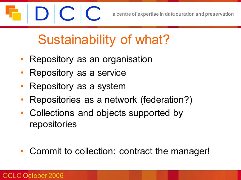 a centre of expertise in data curation and preservation OCLC October 2006 Sustainability of what.