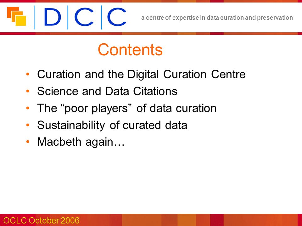 a centre of expertise in data curation and preservation OCLC October 2006 Contents Curation and the Digital Curation Centre Science and Data Citations The poor players of data curation Sustainability of curated data Macbeth again…