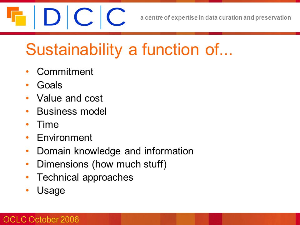 a centre of expertise in data curation and preservation OCLC October 2006 Sustainability a function of...