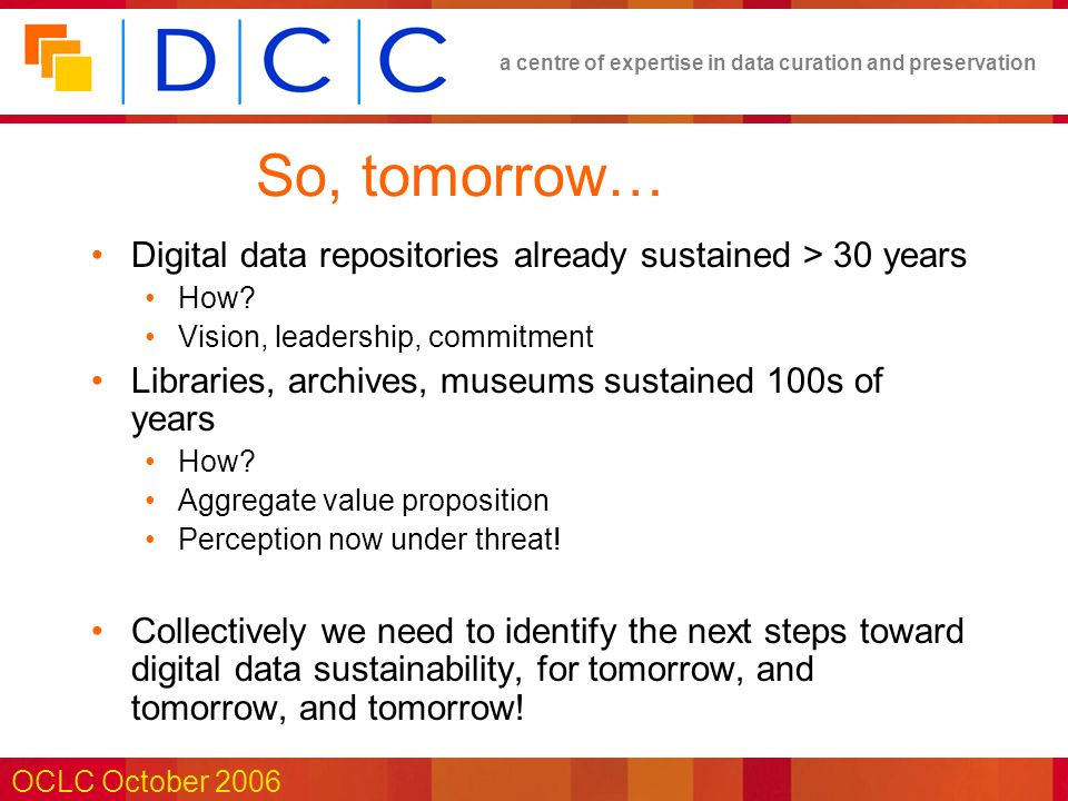 a centre of expertise in data curation and preservation OCLC October 2006 So, tomorrow… Digital data repositories already sustained > 30 years How.