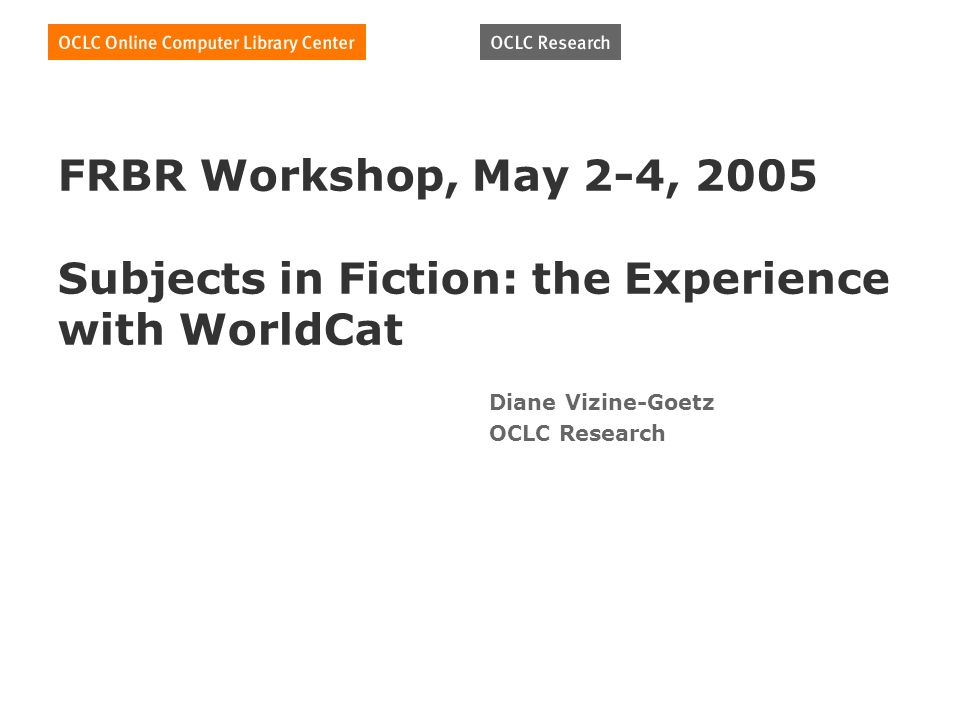FRBR Workshop, May 2-4, 2005 Subjects in Fiction: the Experience with WorldCat Diane Vizine-Goetz OCLC Research
