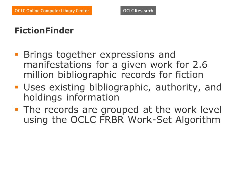 FictionFinder Brings together expressions and manifestations for a given work for 2.6 million bibliographic records for fiction Uses existing bibliographic, authority, and holdings information The records are grouped at the work level using the OCLC FRBR Work-Set Algorithm