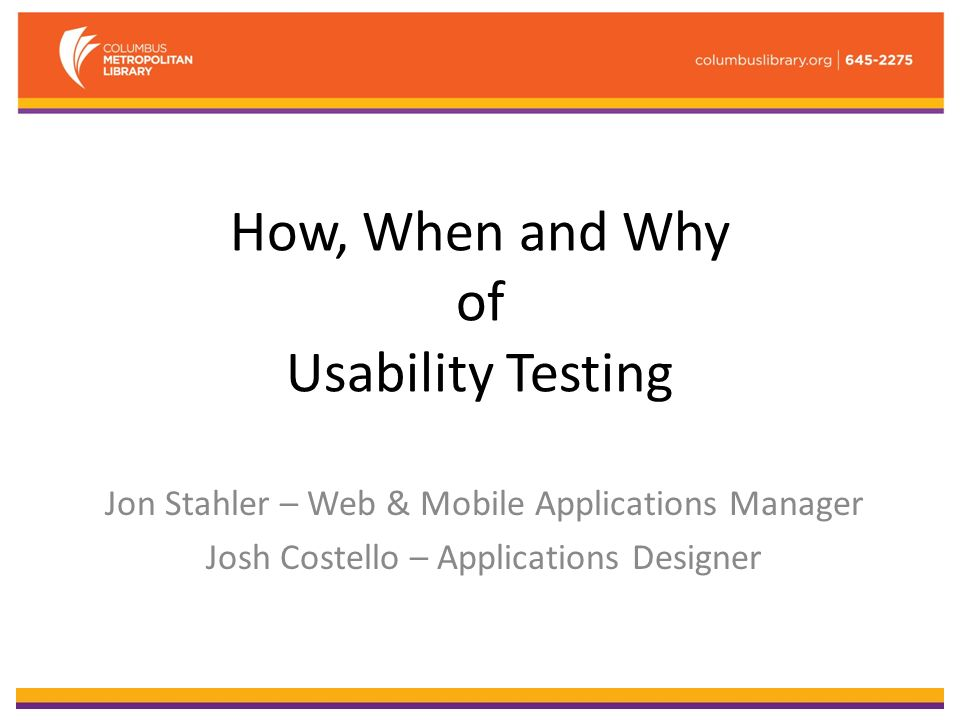How, When and Why of Usability Testing Jon Stahler – Web & Mobile Applications Manager Josh Costello – Applications Designer