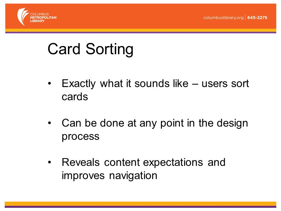 Card Sorting Exactly what it sounds like – users sort cards Can be done at any point in the design process Reveals content expectations and improves navigation
