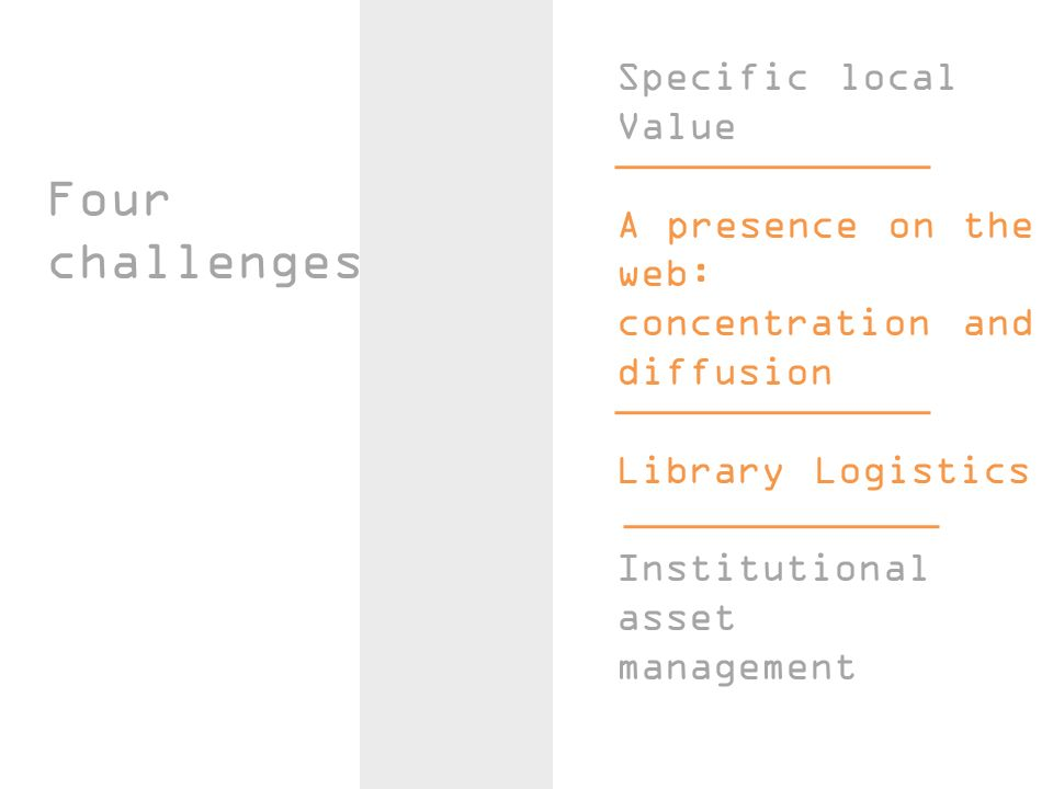 Four challenges Specific local Value A presence on the web: concentration and diffusion Library Logistics Institutional asset management