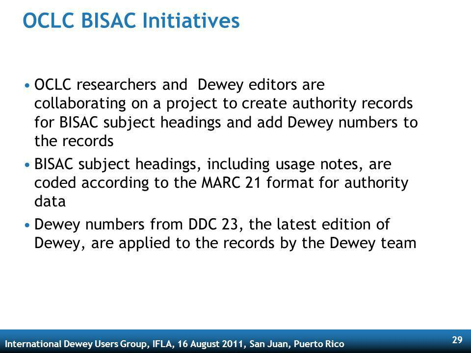 International Dewey Users Group, IFLA, 16 August 2011, San Juan, Puerto Rico 29 OCLC BISAC Initiatives OCLC researchers and Dewey editors are collaborating on a project to create authority records for BISAC subject headings and add Dewey numbers to the records BISAC subject headings, including usage notes, are coded according to the MARC 21 format for authority data Dewey numbers from DDC 23, the latest edition of Dewey, are applied to the records by the Dewey team