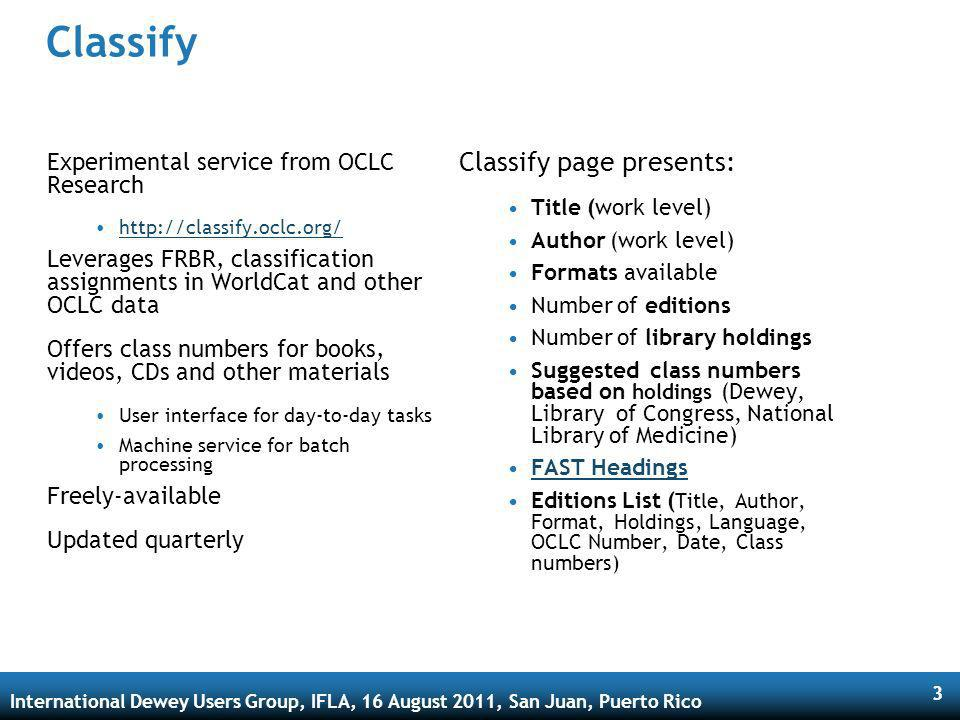 International Dewey Users Group, IFLA, 16 August 2011, San Juan, Puerto Rico 3 Classify Experimental service from OCLC Research http://classify.oclc.org/ Leverages FRBR, classification assignments in WorldCat and other OCLC data Offers class numbers for books, videos, CDs and other materials User interface for day-to-day tasks Machine service for batch processing Freely-available Updated quarterly Classify page presents: Title (work level) Author (work level) Formats available Number of editions Number of library holdings Suggested class numbers based on holdings (Dewey, Library of Congress, National Library of Medicine) FAST Headings Editions List ( Title, Author, Format, Holdings, Language, OCLC Number, Date, Class numbers)