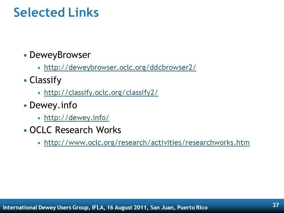 International Dewey Users Group, IFLA, 16 August 2011, San Juan, Puerto Rico 37 Selected Links DeweyBrowser http://deweybrowser.oclc.org/ddcbrowser2/ Classify http://classify.oclc.org/classify2/ Dewey.info http://dewey.info/ OCLC Research Works http://www.oclc.org/research/activities/researchworks.htm