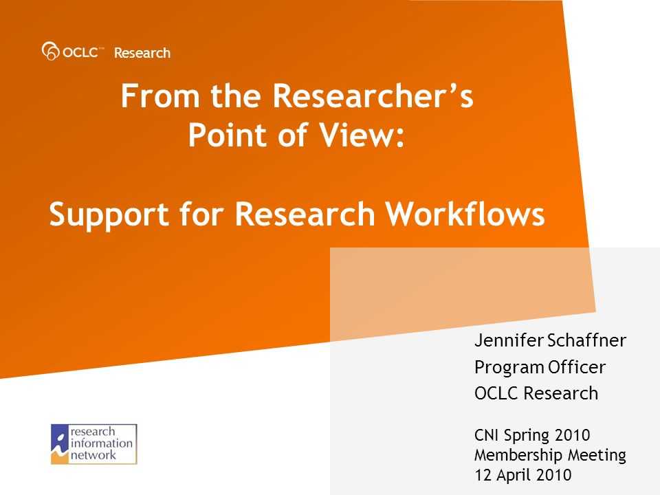 Research From the Researchers Point of View: Support for Research Workflows Jennifer Schaffner Program Officer OCLC Research CNI Spring 2010 Membership Meeting 12 April 2010