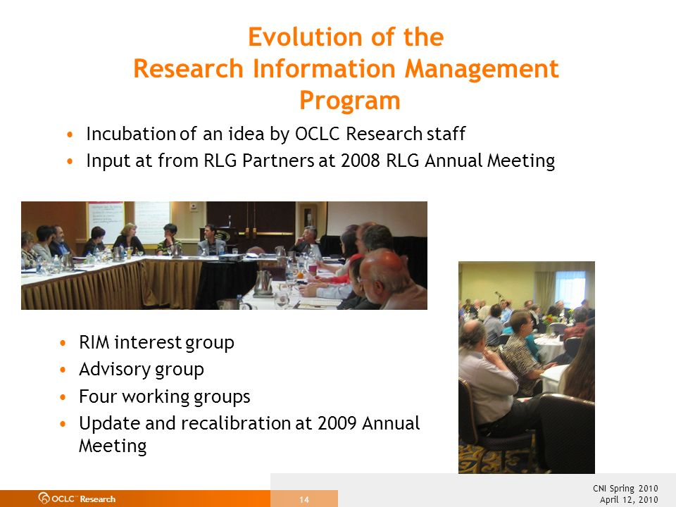 Research April 12, 2010 CNI Spring 2010 14 Incubation of an idea by OCLC Research staff Input at from RLG Partners at 2008 RLG Annual Meeting RIM interest group Advisory group Four working groups Update and recalibration at 2009 Annual Meeting Evolution of the Research Information Management Program