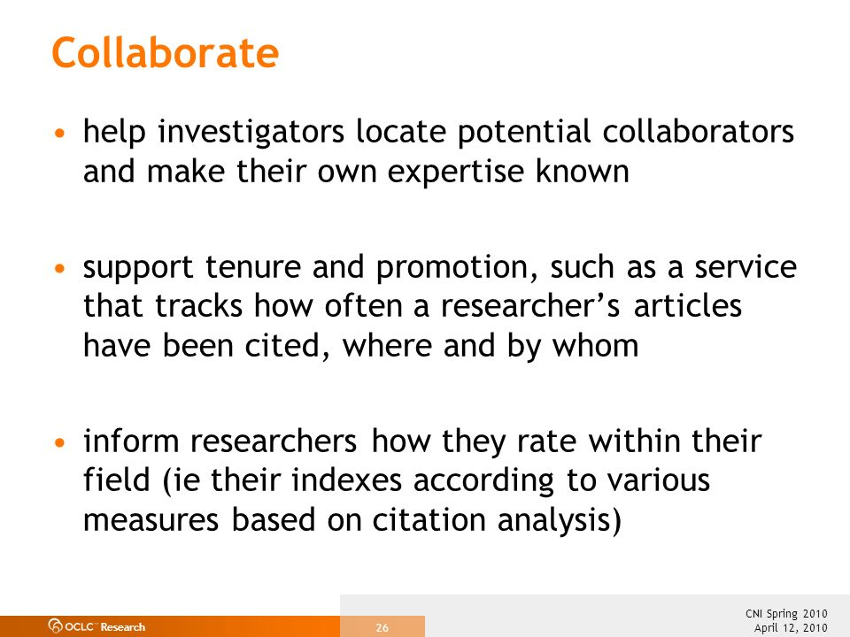 Research April 12, 2010 CNI Spring 2010 26 Collaborate help investigators locate potential collaborators and make their own expertise known support tenure and promotion, such as a service that tracks how often a researchers articles have been cited, where and by whom inform researchers how they rate within their field (ie their indexes according to various measures based on citation analysis)