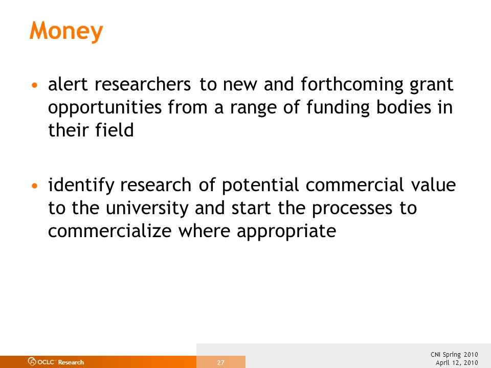 Research April 12, 2010 CNI Spring 2010 27 Money alert researchers to new and forthcoming grant opportunities from a range of funding bodies in their field identify research of potential commercial value to the university and start the processes to commercialize where appropriate
