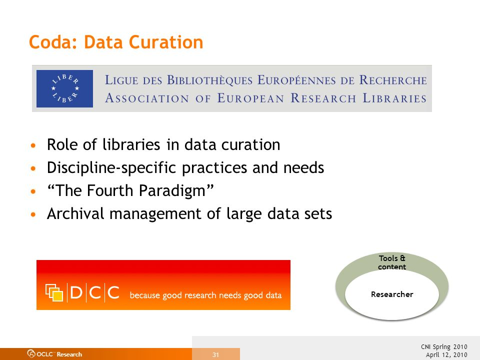 Research April 12, 2010 CNI Spring 2010 31 Coda: Data Curation Role of libraries in data curation Discipline-specific practices and needs The Fourth Paradigm Archival management of large data sets Tools & content Researcher