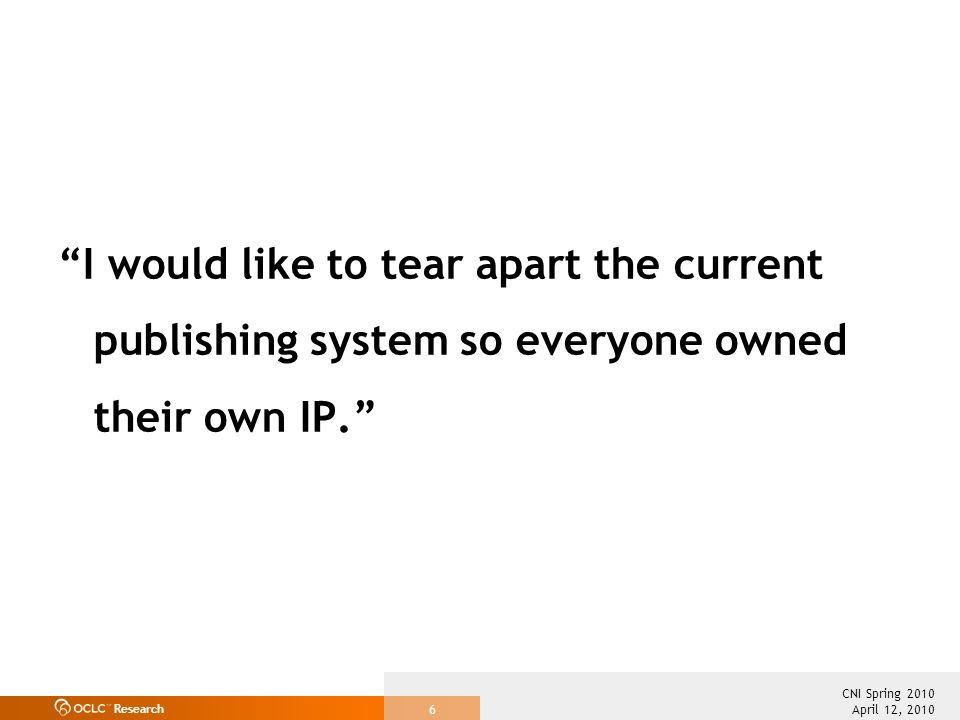 Research April 12, 2010 CNI Spring 2010 6 I would like to tear apart the current publishing system so everyone owned their own IP.