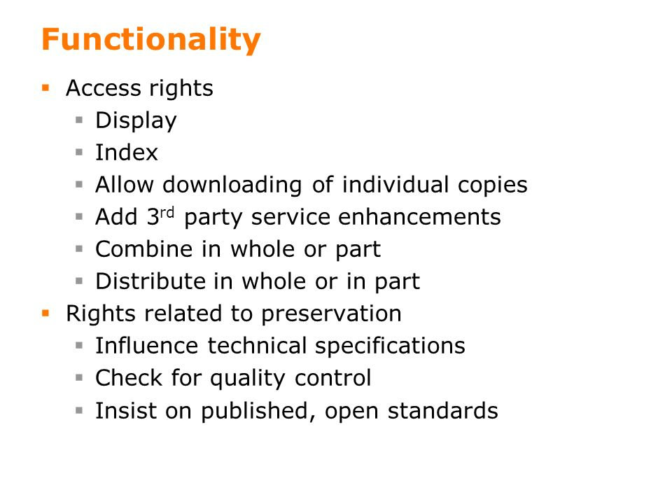 15 Functionality Access rights Display Index Allow downloading of individual copies Add 3 rd party service enhancements Combine in whole or part Distribute in whole or in part Rights related to preservation Influence technical specifications Check for quality control Insist on published, open standards