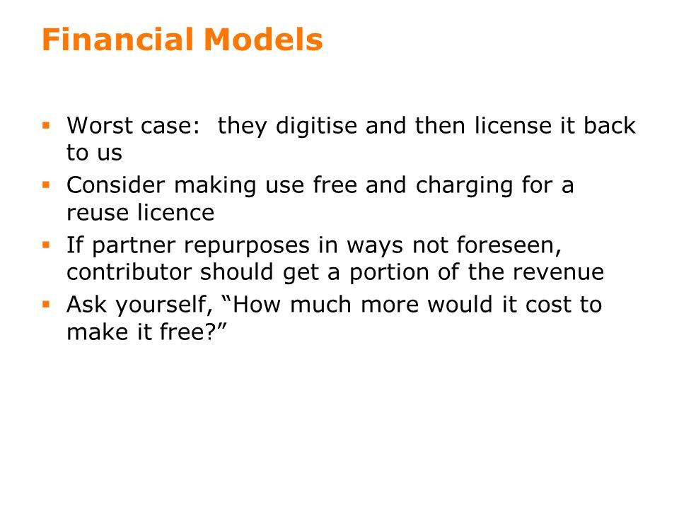 17 Financial Models Worst case: they digitise and then license it back to us Consider making use free and charging for a reuse licence If partner repurposes in ways not foreseen, contributor should get a portion of the revenue Ask yourself, How much more would it cost to make it free