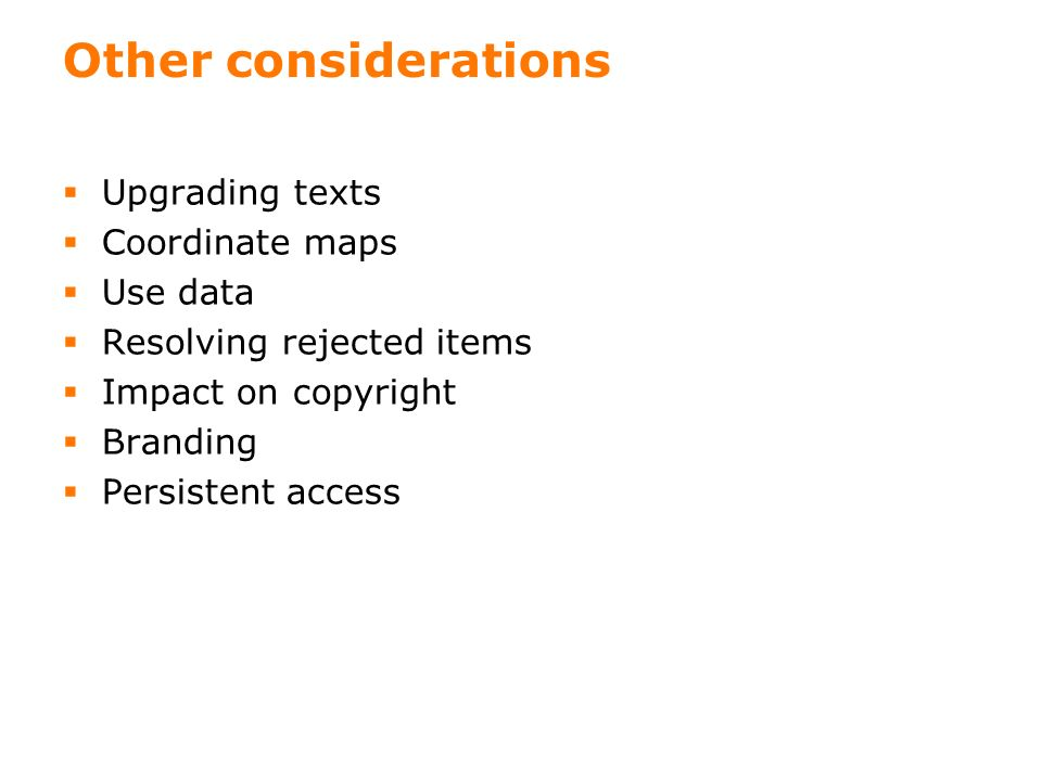18 Other considerations Upgrading texts Coordinate maps Use data Resolving rejected items Impact on copyright Branding Persistent access