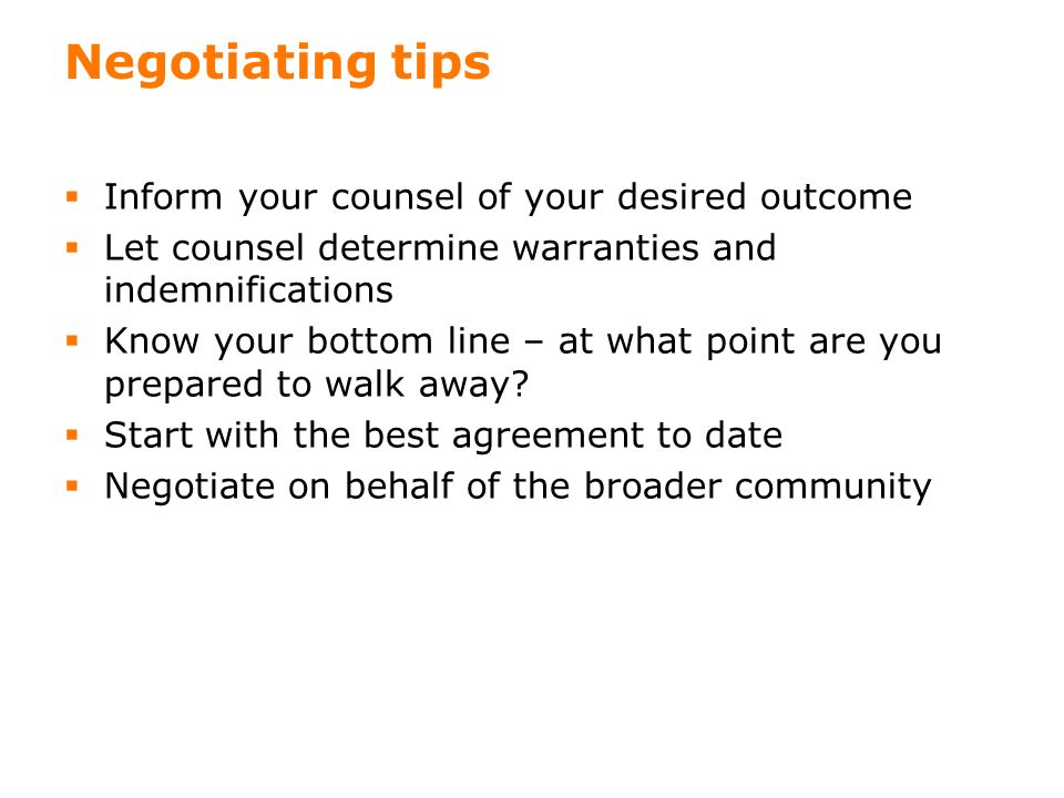 19 Negotiating tips Inform your counsel of your desired outcome Let counsel determine warranties and indemnifications Know your bottom line – at what point are you prepared to walk away.