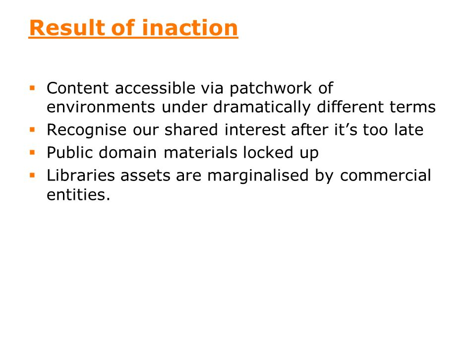 20 Result of inaction Content accessible via patchwork of environments under dramatically different terms Recognise our shared interest after its too late Public domain materials locked up Libraries assets are marginalised by commercial entities.