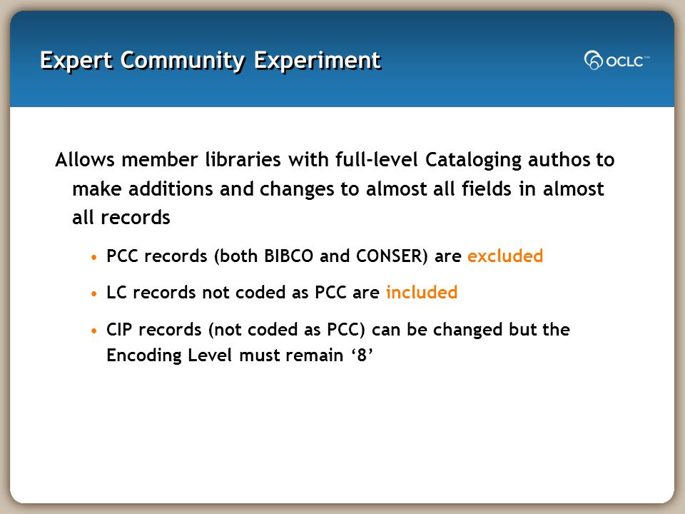 Expert Community Experiment Allows member libraries with full-level Cataloging authos to make additions and changes to almost all fields in almost all records PCC records (both BIBCO and CONSER) are excluded LC records not coded as PCC are included CIP records (not coded as PCC) can be changed but the Encoding Level must remain 8