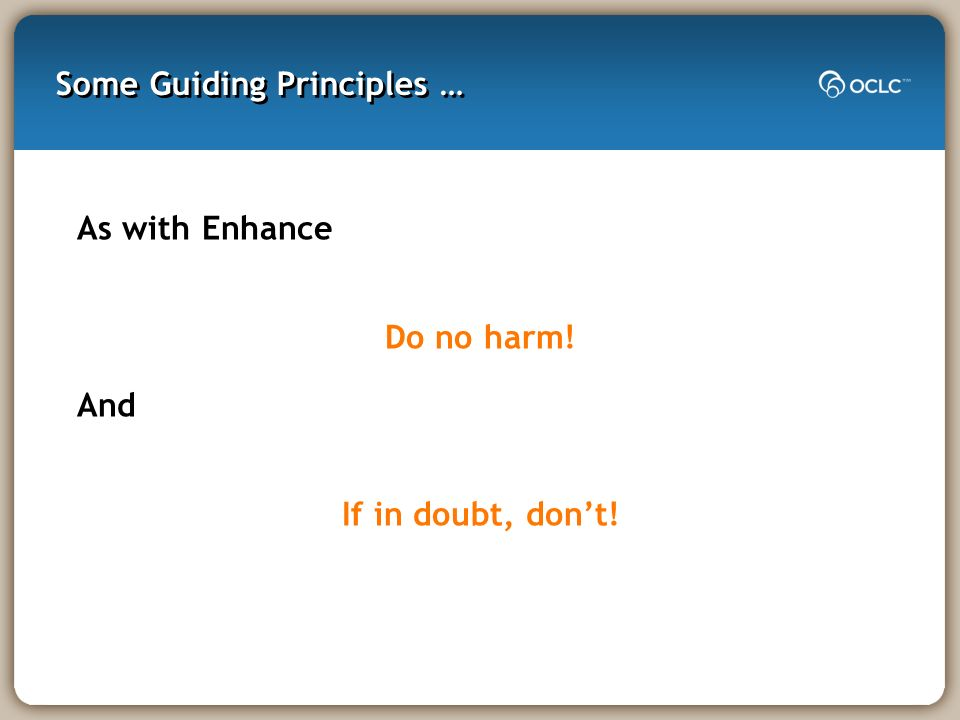 Some Guiding Principles … As with Enhance Do no harm! And If in doubt, dont!