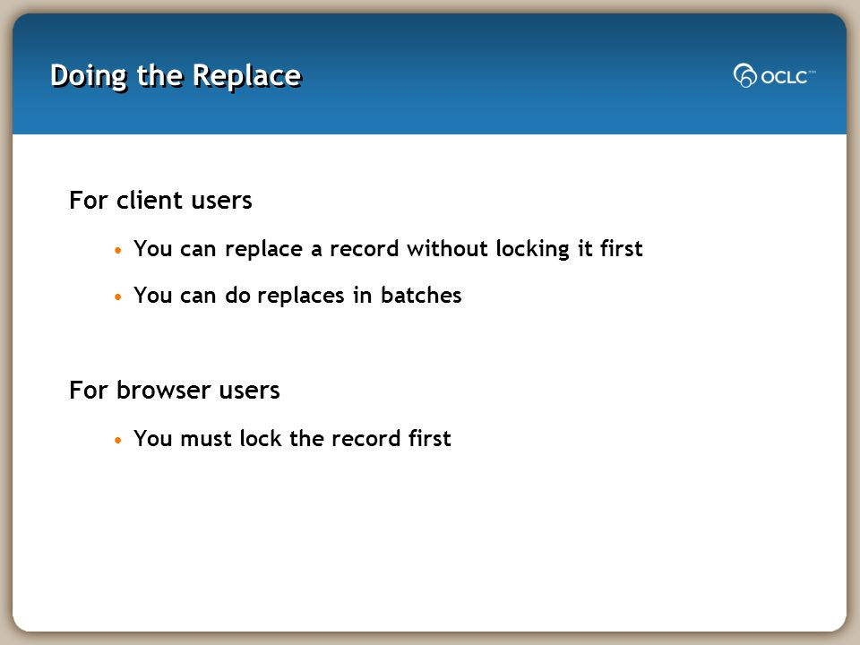 Doing the Replace For client users You can replace a record without locking it first You can do replaces in batches For browser users You must lock the record first
