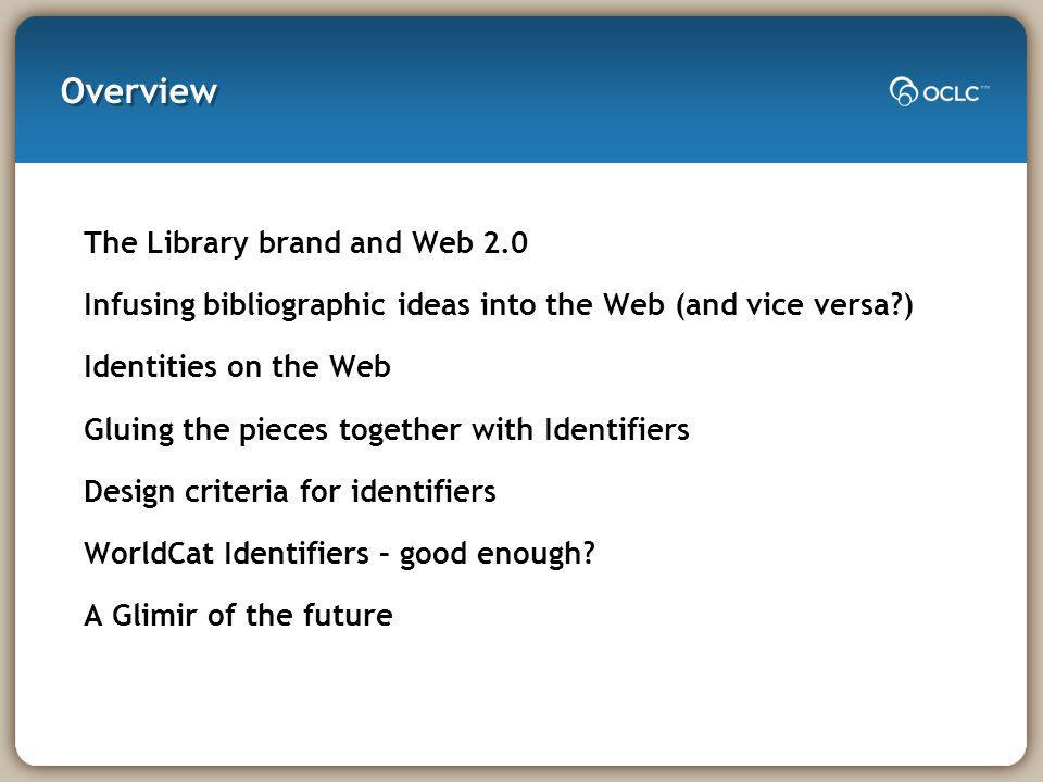Overview The Library brand and Web 2.0 Infusing bibliographic ideas into the Web (and vice versa ) Identities on the Web Gluing the pieces together with Identifiers Design criteria for identifiers WorldCat Identifiers – good enough.