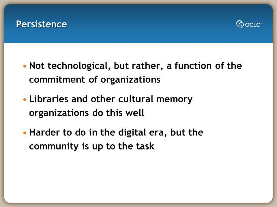 Persistence Not technological, but rather, a function of the commitment of organizations Libraries and other cultural memory organizations do this well Harder to do in the digital era, but the community is up to the task