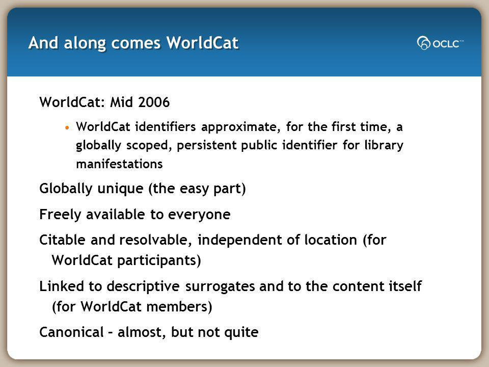 And along comes WorldCat WorldCat: Mid 2006 WorldCat identifiers approximate, for the first time, a globally scoped, persistent public identifier for library manifestations Globally unique (the easy part) Freely available to everyone Citable and resolvable, independent of location (for WorldCat participants) Linked to descriptive surrogates and to the content itself (for WorldCat members) Canonical – almost, but not quite