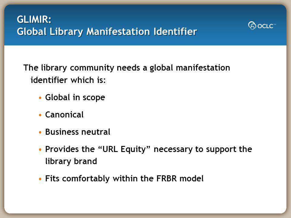 GLIMIR: Global Library Manifestation Identifier The library community needs a global manifestation identifier which is: Global in scope Canonical Business neutral Provides the URL Equity necessary to support the library brand Fits comfortably within the FRBR model