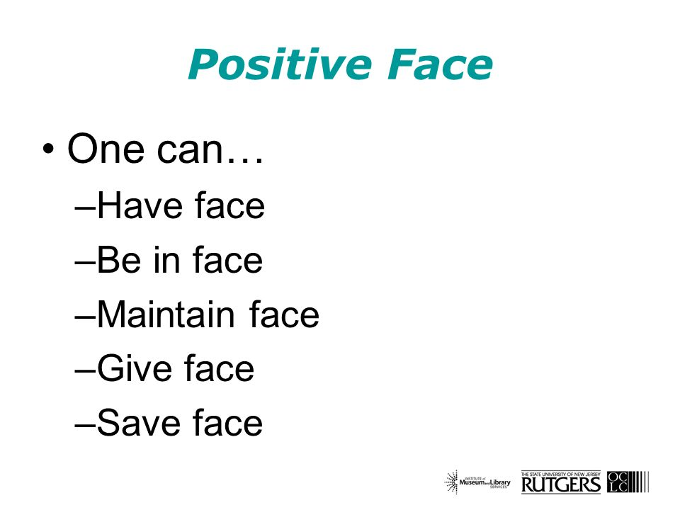 Positive Face One can… –Have face –Be in face –Maintain face –Give face –Save face