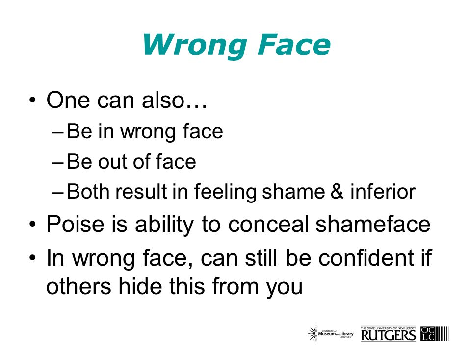 Wrong Face One can also… –Be in wrong face –Be out of face –Both result in feeling shame & inferior Poise is ability to conceal shameface In wrong face, can still be confident if others hide this from you