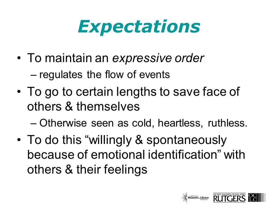 Expectations To maintain an expressive order –regulates the flow of events To go to certain lengths to save face of others & themselves –Otherwise seen as cold, heartless, ruthless.