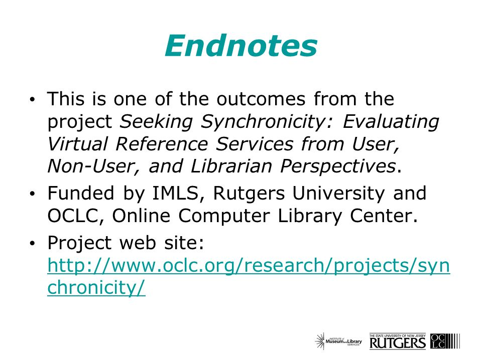 Endnotes This is one of the outcomes from the project Seeking Synchronicity: Evaluating Virtual Reference Services from User, Non-User, and Librarian Perspectives.