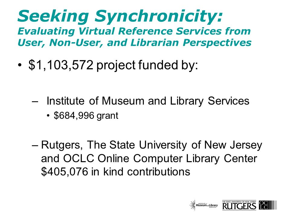 Seeking Synchronicity: Evaluating Virtual Reference Services from User, Non-User, and Librarian Perspectives $1,103,572 project funded by: –Institute of Museum and Library Services $684,996 grant –Rutgers, The State University of New Jersey and OCLC Online Computer Library Center $405,076 in kind contributions