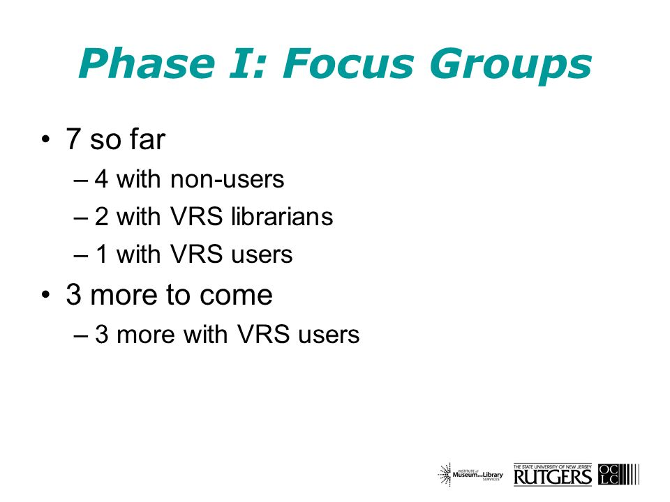 Phase I: Focus Groups 7 so far –4 with non-users –2 with VRS librarians –1 with VRS users 3 more to come –3 more with VRS users