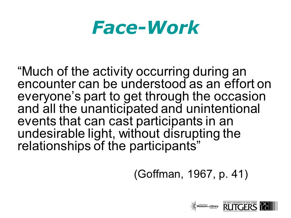 Face-Work Much of the activity occurring during an encounter can be understood as an effort on everyones part to get through the occasion and all the unanticipated and unintentional events that can cast participants in an undesirable light, without disrupting the relationships of the participants (Goffman, 1967, p.
