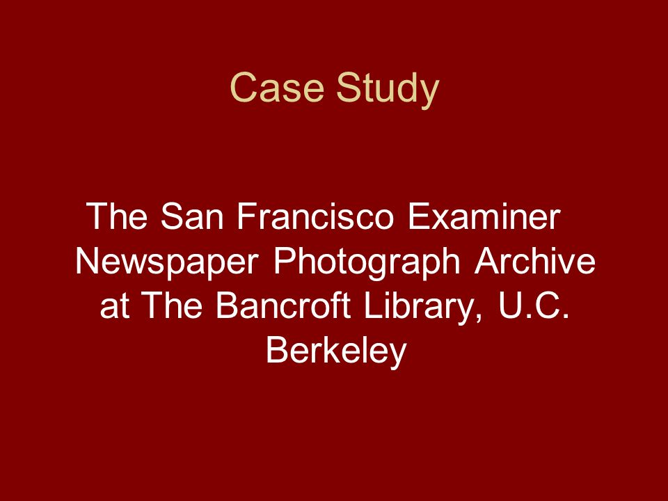Case Study The San Francisco Examiner Newspaper Photograph Archive at The Bancroft Library, U.C.