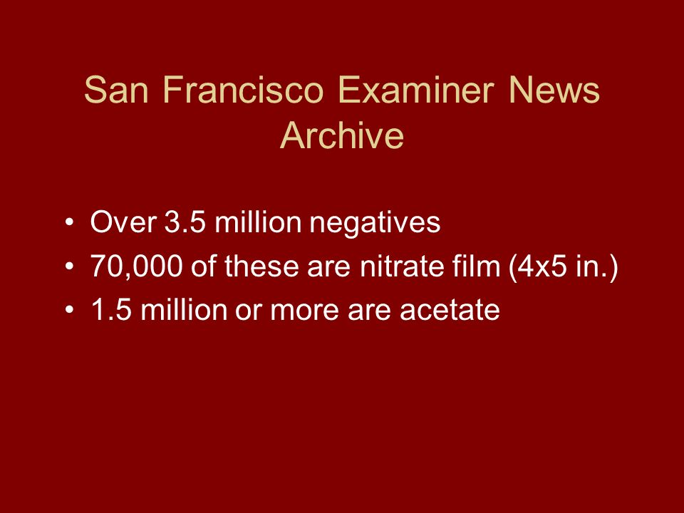 San Francisco Examiner News Archive Over 3.5 million negatives 70,000 of these are nitrate film (4x5 in.) 1.5 million or more are acetate