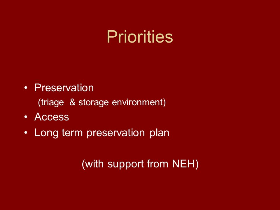 Priorities Preservation (triage & storage environment) Access Long term preservation plan (with support from NEH)