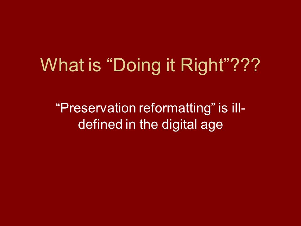 What is Doing it Right Preservation reformatting is ill- defined in the digital age