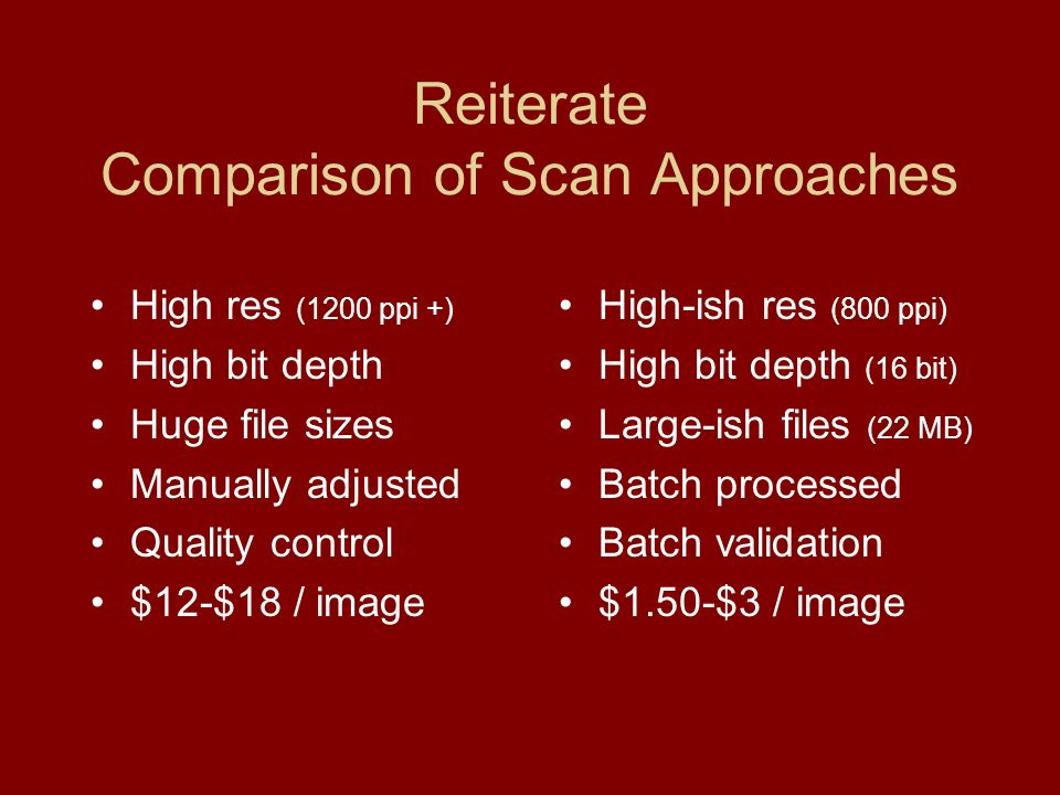 Reiterate Comparison of Scan Approaches High res (1200 ppi +) High bit depth Huge file sizes Manually adjusted Quality control $12-$18 / image High-ish res (800 ppi) High bit depth (16 bit) Large-ish files (22 MB) Batch processed Batch validation $1.50-$3 / image