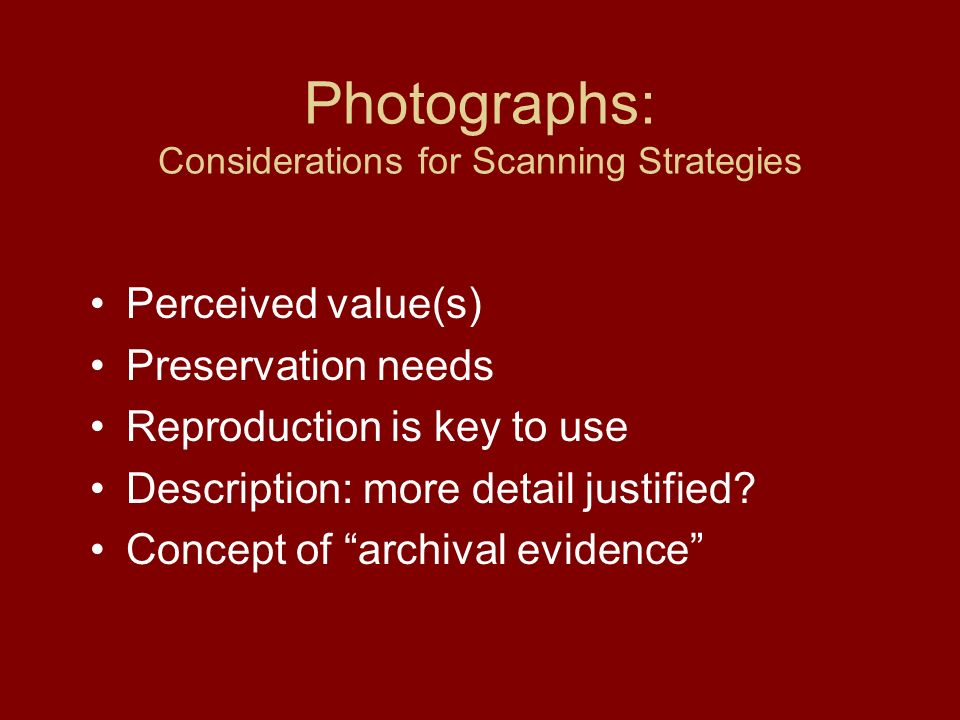 Photographs: Considerations for Scanning Strategies Perceived value(s) Preservation needs Reproduction is key to use Description: more detail justified.