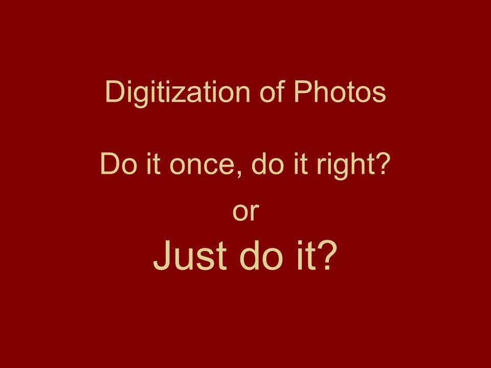 Digitization of Photos Do it once, do it right or Just do it
