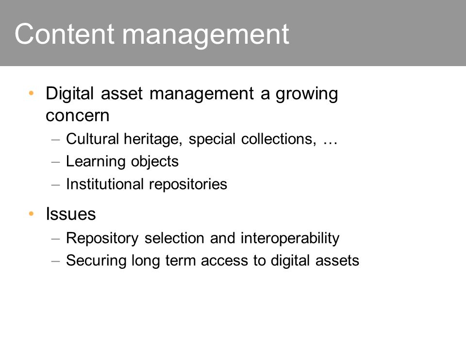 Content management Digital asset management a growing concern –Cultural heritage, special collections, … –Learning objects –Institutional repositories Issues –Repository selection and interoperability –Securing long term access to digital assets