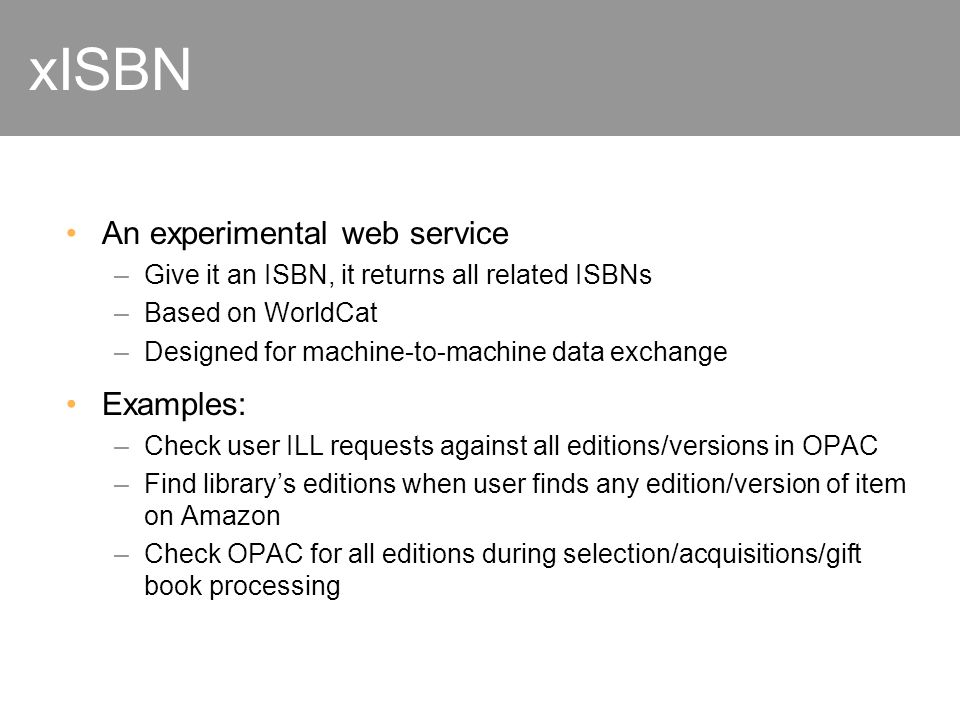 xISBN An experimental web service –Give it an ISBN, it returns all related ISBNs –Based on WorldCat –Designed for machine-to-machine data exchange Examples: –Check user ILL requests against all editions/versions in OPAC –Find librarys editions when user finds any edition/version of item on Amazon –Check OPAC for all editions during selection/acquisitions/gift book processing