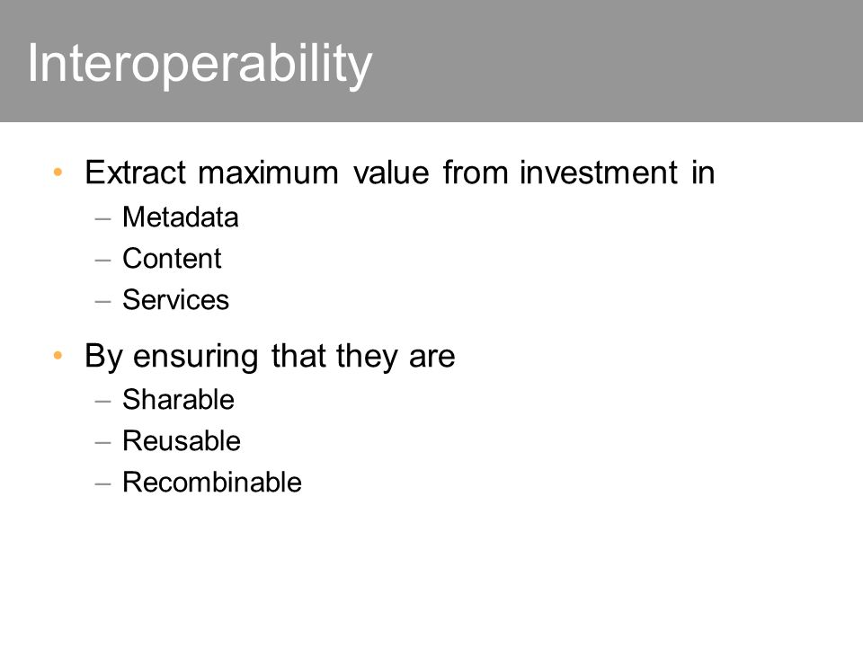 Interoperability Extract maximum value from investment in –Metadata –Content –Services By ensuring that they are –Sharable –Reusable –Recombinable