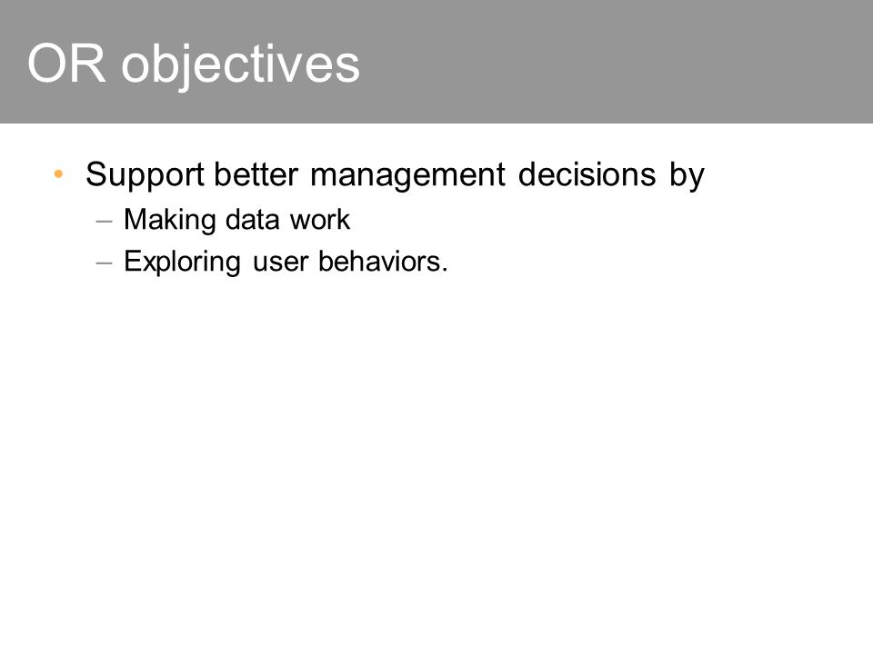 OR objectives Support better management decisions by –Making data work –Exploring user behaviors.