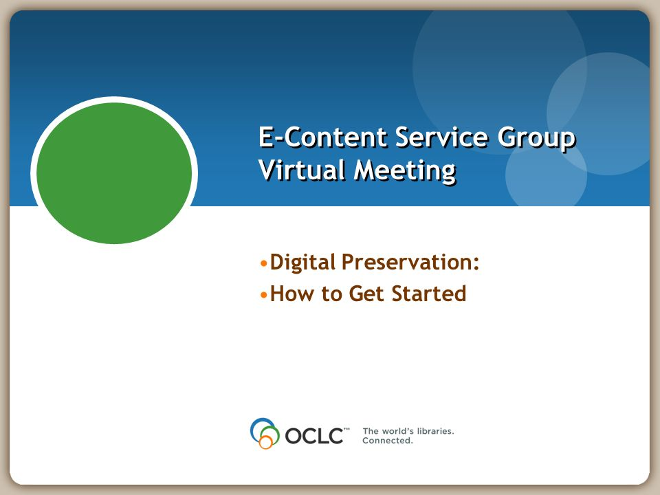 E-Content Service Group Virtual Meeting Digital Preservation: How to Get Started