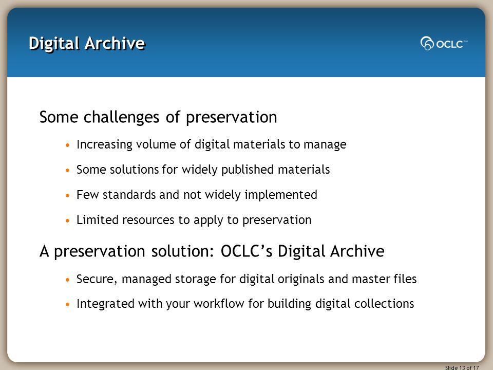Slide 13 of 17 Digital Archive Some challenges of preservation Increasing volume of digital materials to manage Some solutions for widely published materials Few standards and not widely implemented Limited resources to apply to preservation A preservation solution: OCLCs Digital Archive Secure, managed storage for digital originals and master files Integrated with your workflow for building digital collections